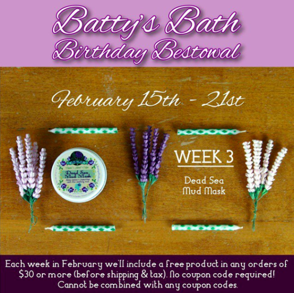 Happy Week #3 of Batty's Bath Birthday Bestowal! The month sure is flying by!  So what's so awesome about week 3 of our Batty's Bath birthday celebration?  Well.... Place an order of $30 or more (before shipping and tax) this week, and receive a FREE Dead Sea Mud Mask in your order! No coupon code required.  Cannot be combined with any coupon code, deal or special offer. Giveaway exclusively available at shopbattysbath.com.  Happy shopping! (Feb 15th)