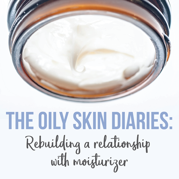 The oily skin diaries: Rebuilding a relationship with moisturizer