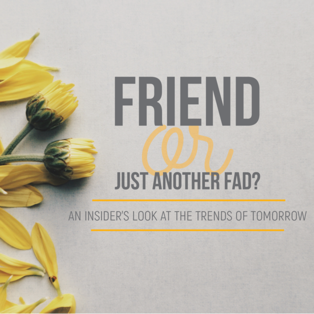 Friend or Fad: An insider's look at the trends of tomorrow