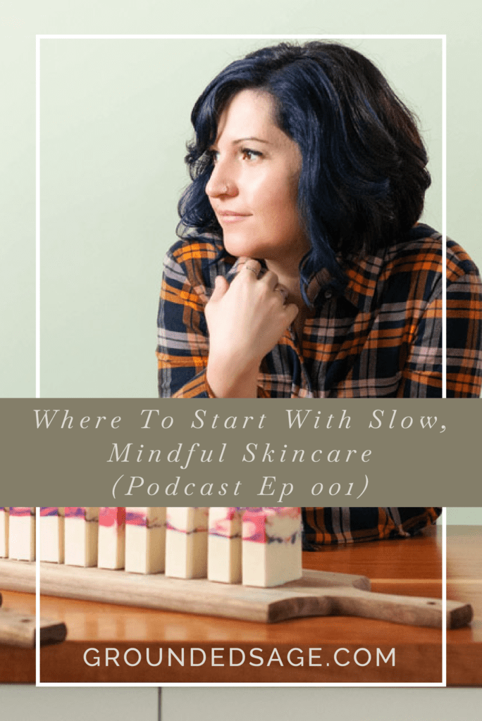 Where to even start with slow, mindful skincare (Grounded Sage Podcast)