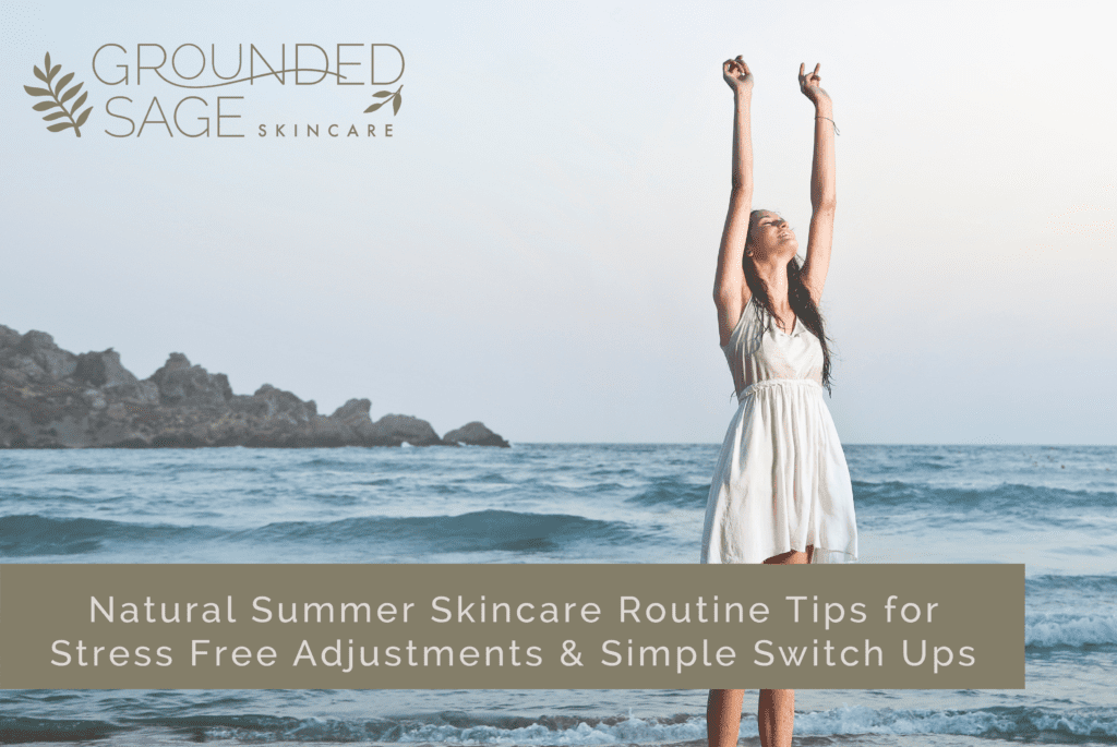 Natural Summer Skincare Routine Tips for Stress Free Adjustments & Simple Switch Ups / green beauty / seasonal skincare