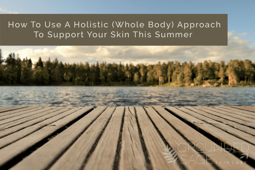How To Use A Holistic (Whole Body) Approach To Support Your Skin This Summer / green beauty / hormonal acne