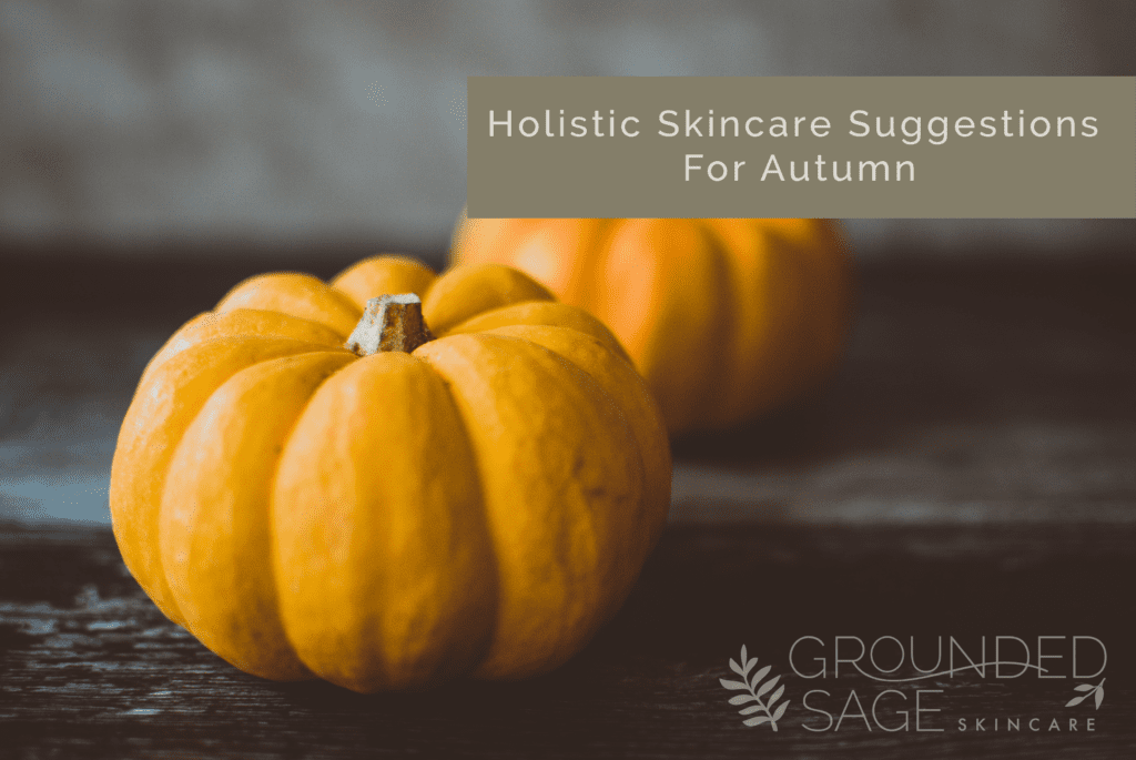 holistic skincare / autumn skincare / seasonal skincare / green beauty